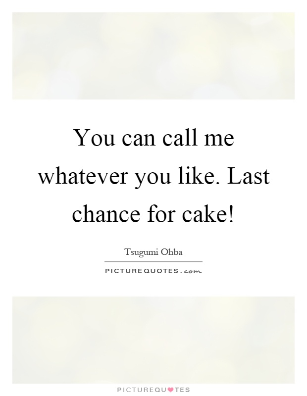 You can call me whatever you like. Last chance for cake! Picture Quote #1