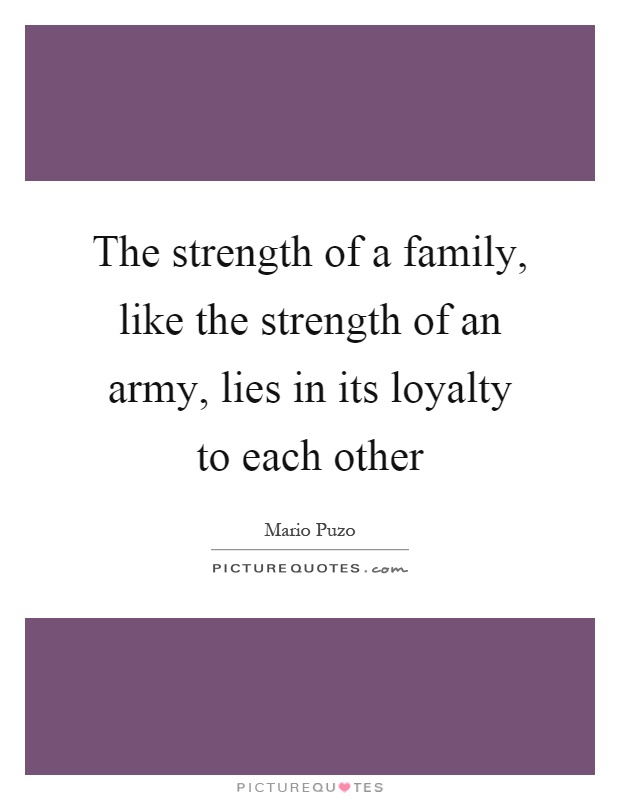 The strength of a family, like the strength of an army, lies in its loyalty to each other Picture Quote #1