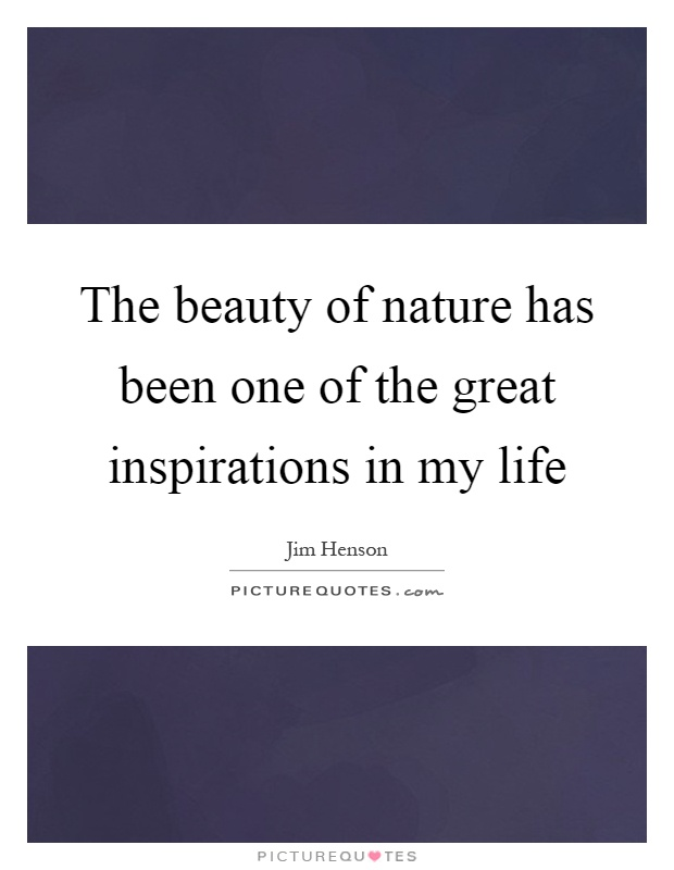 The beauty of nature has been one of the great inspirations in my life Picture Quote #1