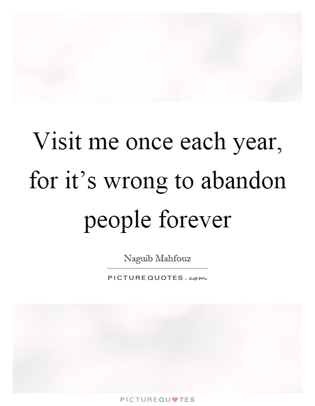 Visit me once each year, for it's wrong to abandon people forever Picture Quote #1