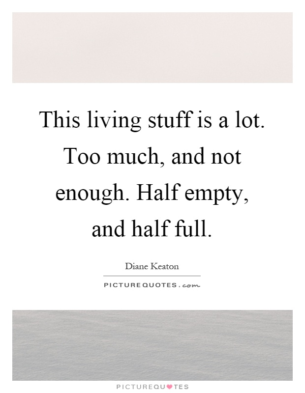 This living stuff is a lot. Too much, and not enough. Half empty, and half full Picture Quote #1