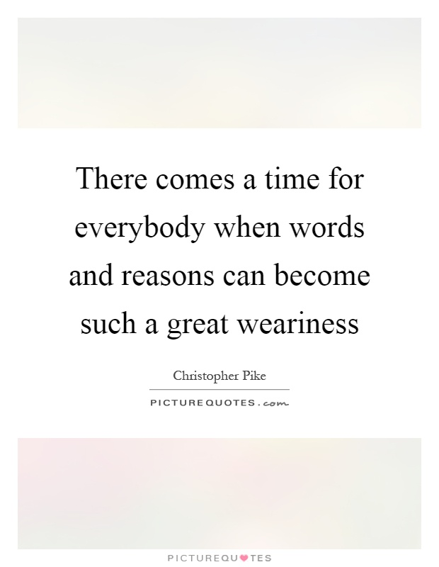 There comes a time for everybody when words and reasons can become such a great weariness Picture Quote #1