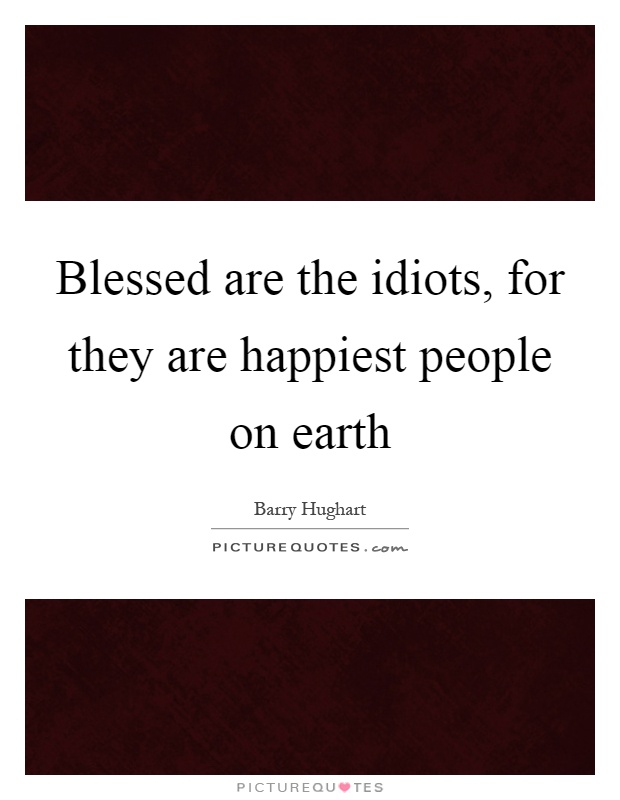 Blessed are the idiots, for they are happiest people on earth Picture Quote #1