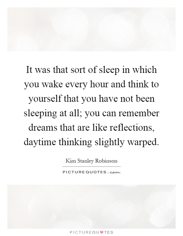 It was that sort of sleep in which you wake every hour and think to yourself that you have not been sleeping at all; you can remember dreams that are like reflections, daytime thinking slightly warped Picture Quote #1