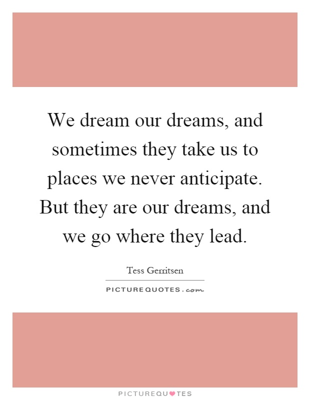 We dream our dreams, and sometimes they take us to places we never anticipate. But they are our dreams, and we go where they lead Picture Quote #1