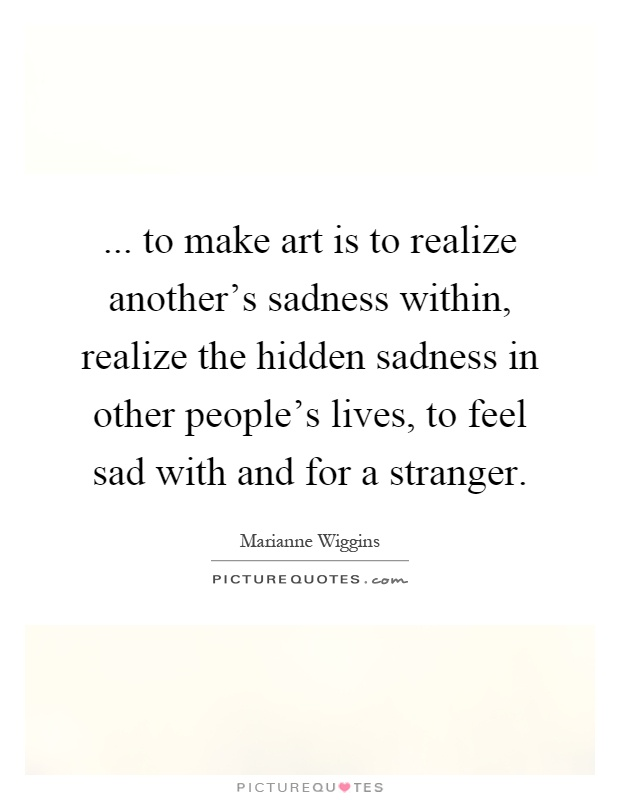 ... to make art is to realize another's sadness within, realize the hidden sadness in other people's lives, to feel sad with and for a stranger Picture Quote #1