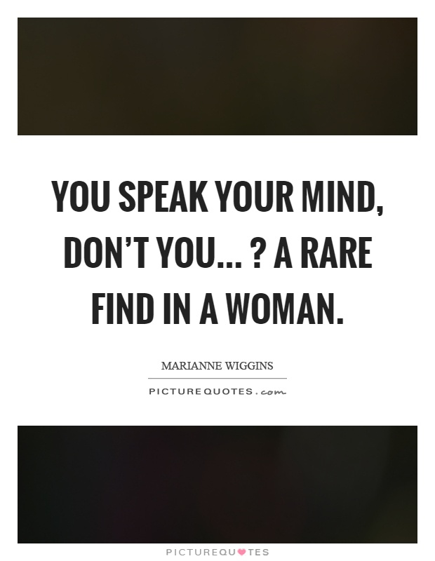 You speak your mind, don't you...? A rare find in a woman Picture Quote #1