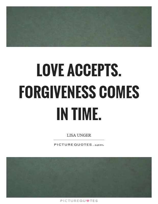 Love accepts. Forgiveness comes in time Picture Quote #1