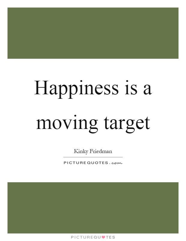 Happiness is a moving target Picture Quote #1
