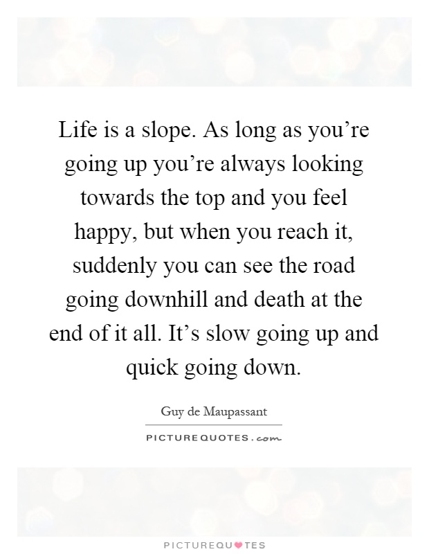 Life is a slope. As long as you're going up you're always looking towards the top and you feel happy, but when you reach it, suddenly you can see the road going downhill and death at the end of it all. It's slow going up and quick going down Picture Quote #1