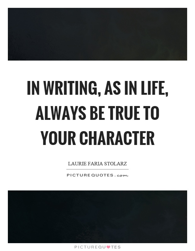 In writing, as in life, always be true to your character Picture Quote #1