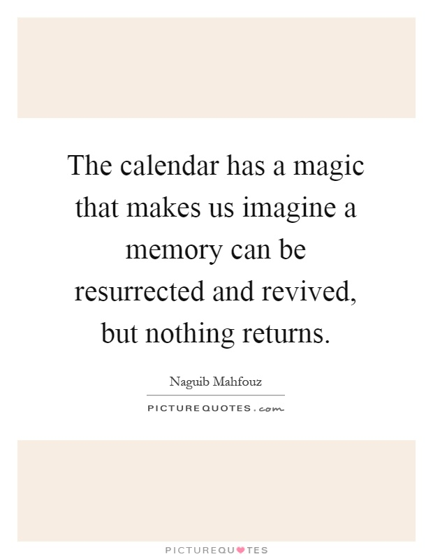 The calendar has a magic that makes us imagine a memory can be resurrected and revived, but nothing returns Picture Quote #1