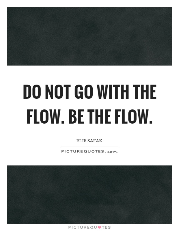 Do not go with the flow. Be the flow Picture Quote #1