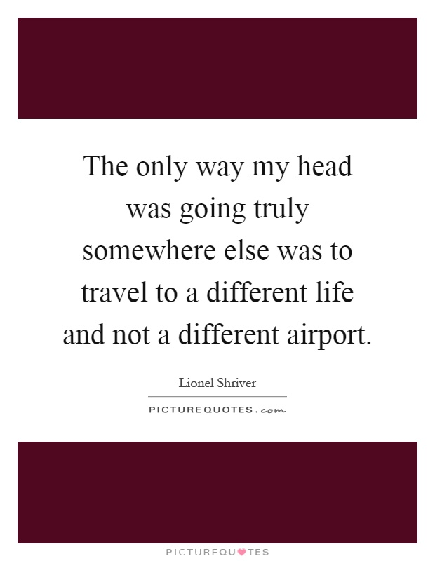 The only way my head was going truly somewhere else was to travel to a different life and not a different airport Picture Quote #1