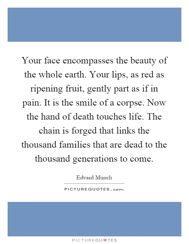 Your face encompasses the beauty of the whole earth. Your lips, as red as ripening fruit, gently part as if in pain. It is the smile of a corpse. Now the hand of death touches life. The chain is forged that links the thousand families that are dead to the thousand generations to come Picture Quote #1