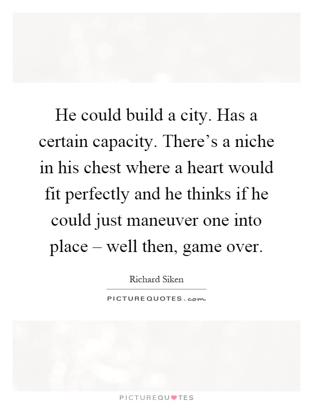 He could build a city. Has a certain capacity. There's a niche in his chest where a heart would fit perfectly and he thinks if he could just maneuver one into place – well then, game over Picture Quote #1