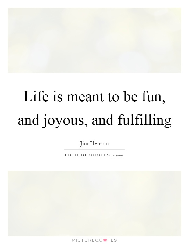 Life is meant to be fun, and joyous, and fulfilling Picture Quote #1