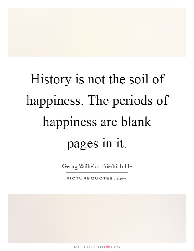 History is not the soil of happiness. The periods of happiness are blank pages in it Picture Quote #1