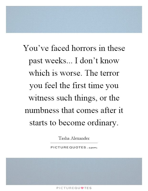 You've faced horrors in these past weeks... I don't know which is worse. The terror you feel the first time you witness such things, or the numbness that comes after it starts to become ordinary Picture Quote #1