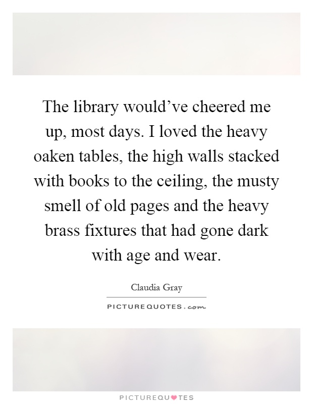 The library would've cheered me up, most days. I loved the heavy oaken tables, the high walls stacked with books to the ceiling, the musty smell of old pages and the heavy brass fixtures that had gone dark with age and wear Picture Quote #1