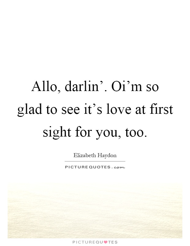 Allo, darlin'. Oi'm so glad to see it's love at first sight for you, too Picture Quote #1