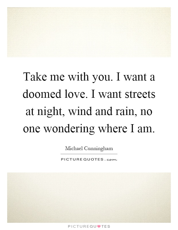 Take me with you. I want a doomed love. I want streets at night, wind and rain, no one wondering where I am Picture Quote #1