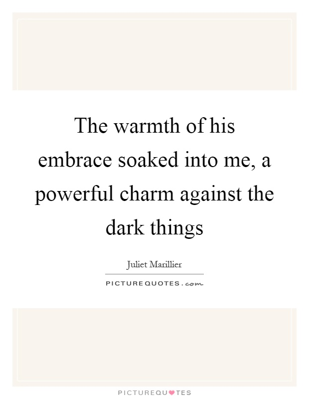 The warmth of his embrace soaked into me, a powerful charm against the dark things Picture Quote #1
