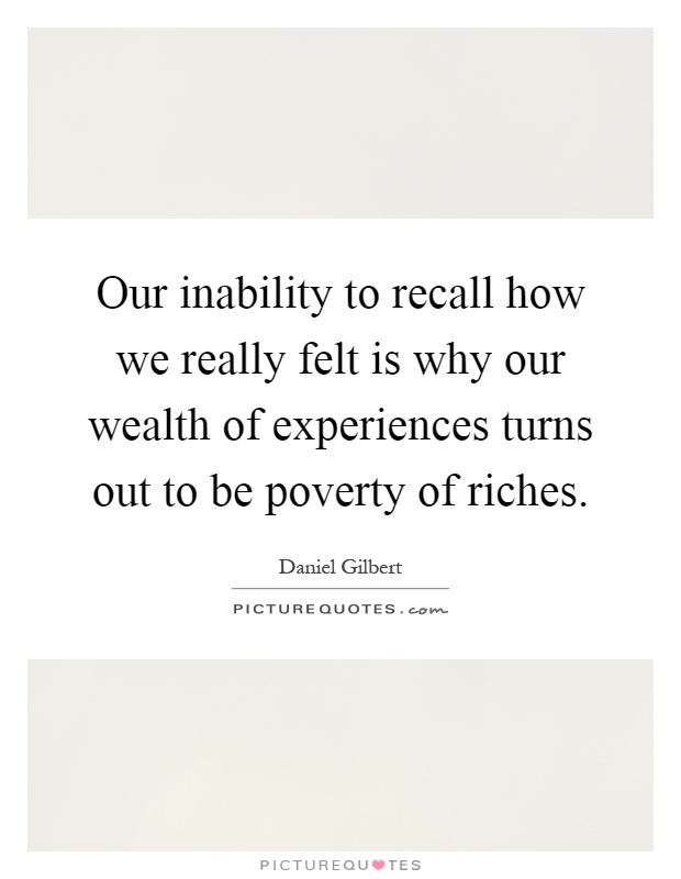 Our inability to recall how we really felt is why our wealth of experiences turns out to be poverty of riches Picture Quote #1