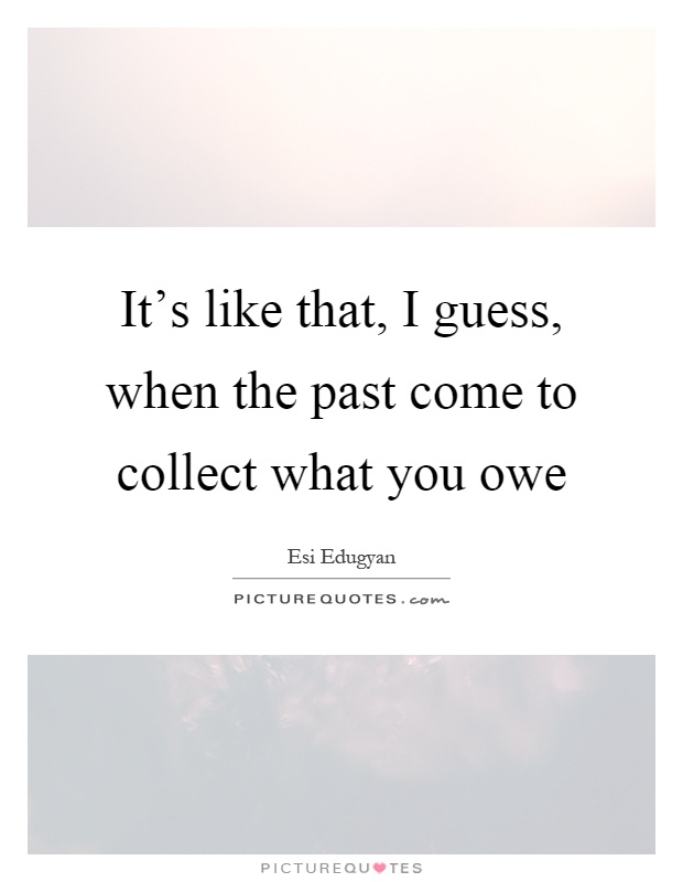 It's like that, I guess, when the past come to collect what you owe Picture Quote #1