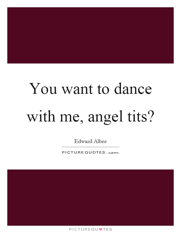 You want to dance with me, angel tits? Picture Quote #1