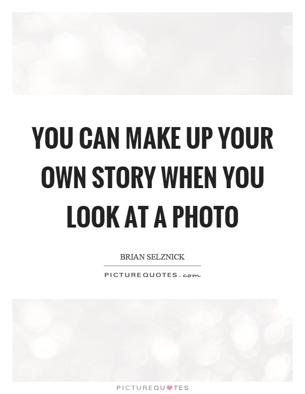 You can make up your own story when you look at a photo Picture Quote #1