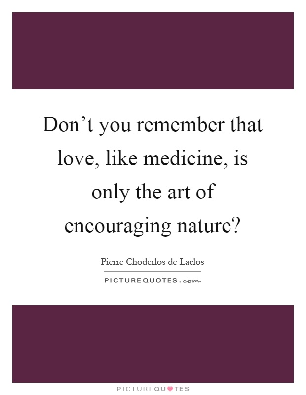 Don't you remember that love, like medicine, is only the art of encouraging nature? Picture Quote #1
