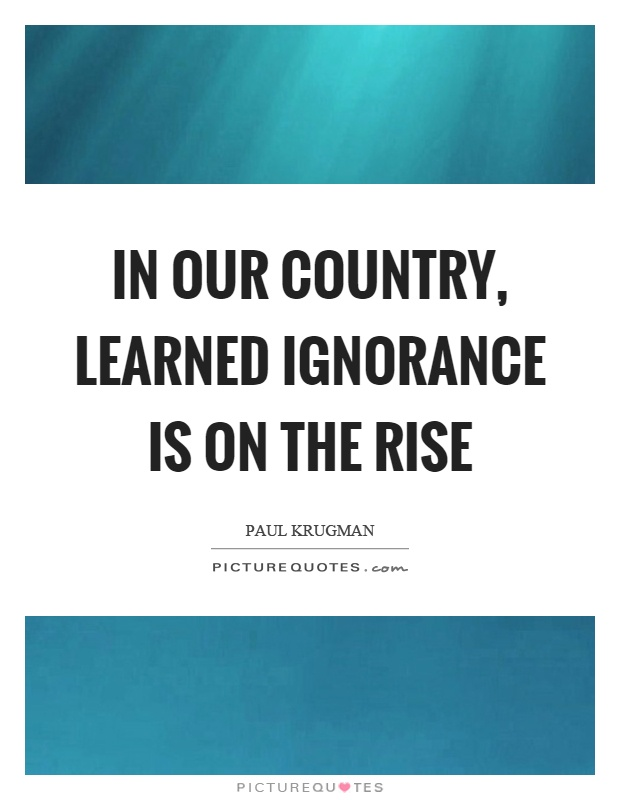 In our country, learned ignorance is on the rise Picture Quote #1