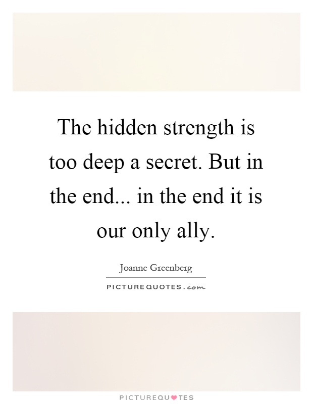 The hidden strength is too deep a secret. But in the end... in the end it is our only ally Picture Quote #1
