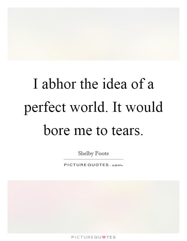 I abhor the idea of a perfect world. It would bore me to tears Picture Quote #1