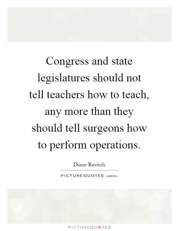 Congress and state legislatures should not tell teachers how to teach, any more than they should tell surgeons how to perform operations Picture Quote #1