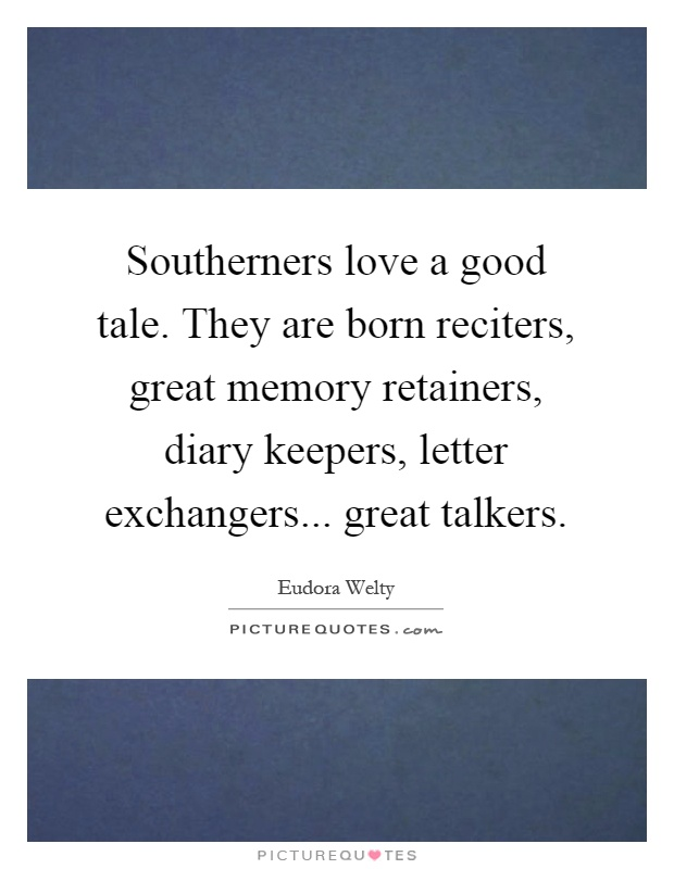 Southerners love a good tale. They are born reciters, great memory retainers, diary keepers, letter exchangers... great talkers Picture Quote #1