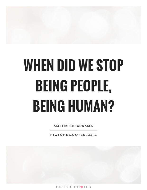 When did we stop being people, being human? Picture Quote #1