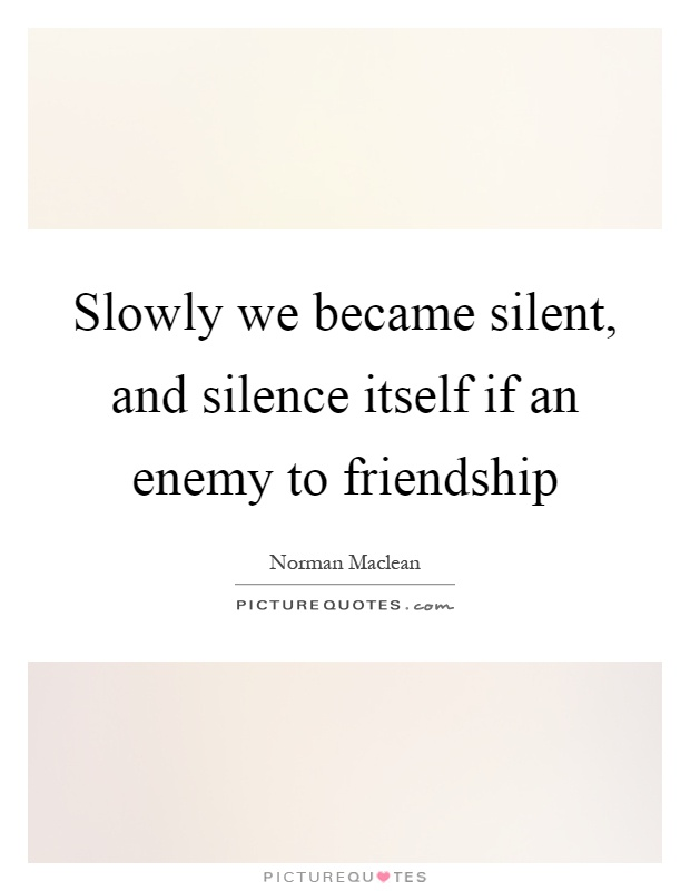Slowly we became silent, and silence itself if an enemy to friendship Picture Quote #1