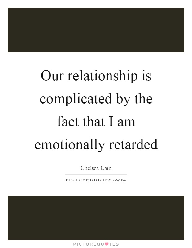 Our relationship is complicated by the fact that I am emotionally retarded Picture Quote #1