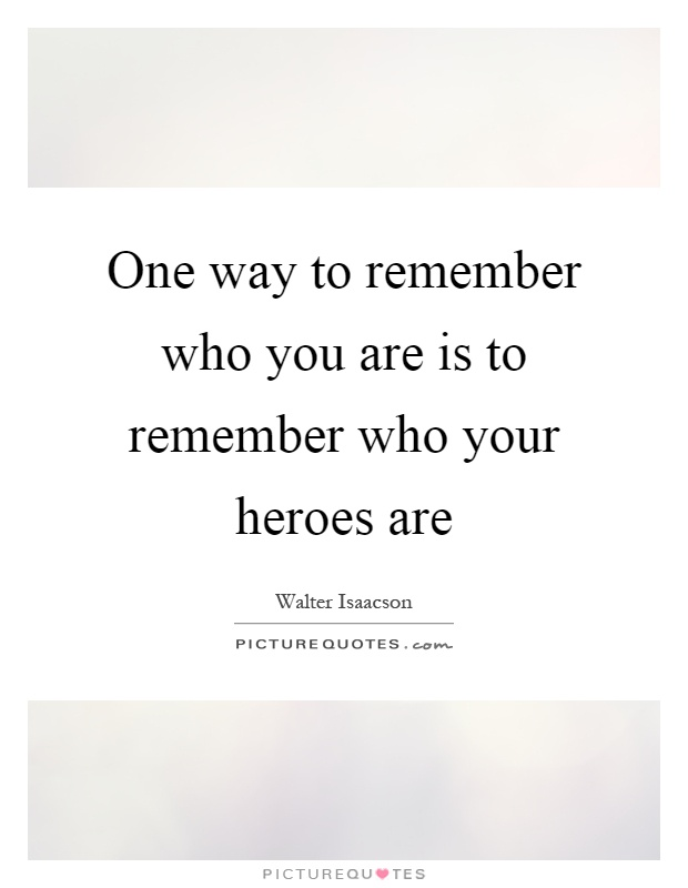 One way to remember who you are is to remember who your heroes are Picture Quote #1