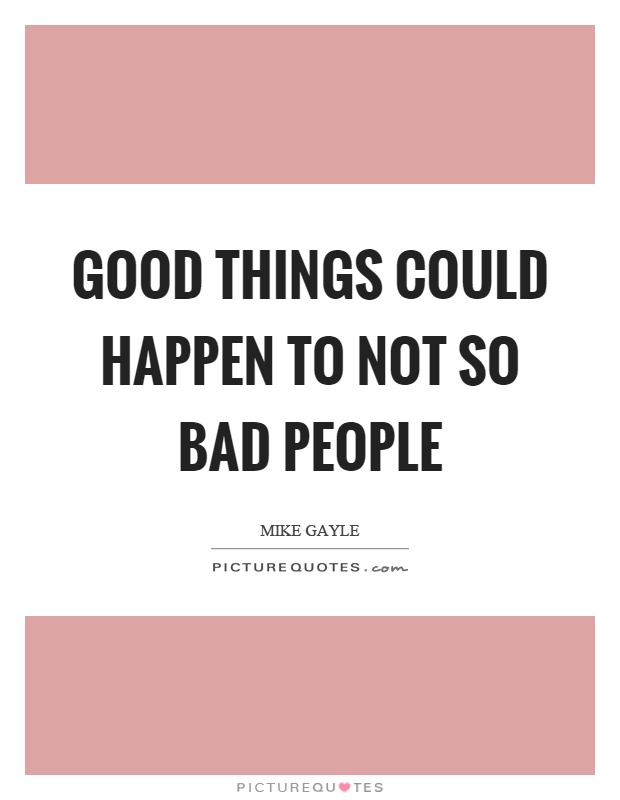 Good things could happen to not so bad people Picture Quote #1