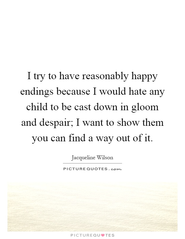 I try to have reasonably happy endings because I would hate any child to be cast down in gloom and despair; I want to show them you can find a way out of it Picture Quote #1