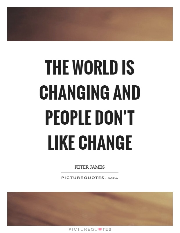 The world is changing and people don't like change Picture Quote #1