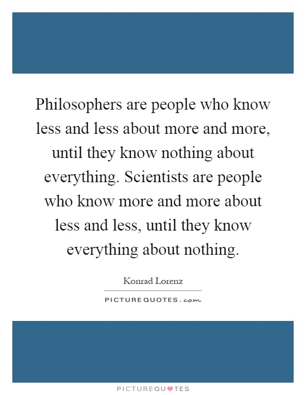 Philosophers are people who know less and less about more and more, until they know nothing about everything. Scientists are people who know more and more about less and less, until they know everything about nothing Picture Quote #1