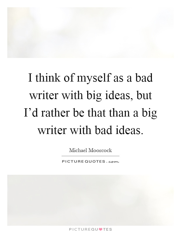 I think of myself as a bad writer with big ideas, but I'd rather be that than a big writer with bad ideas Picture Quote #1