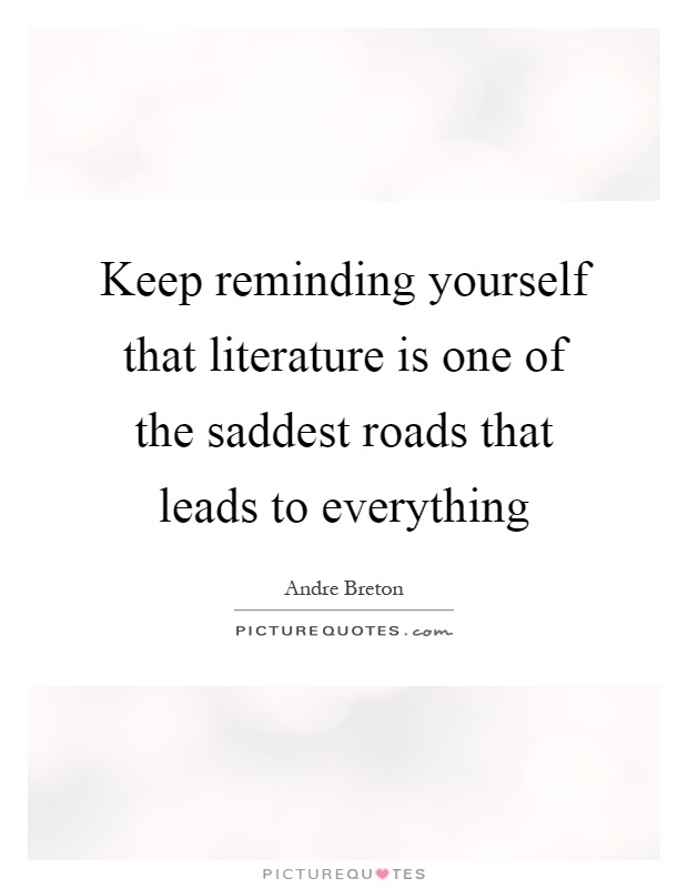 Keep reminding yourself that literature is one of the saddest roads that leads to everything Picture Quote #1