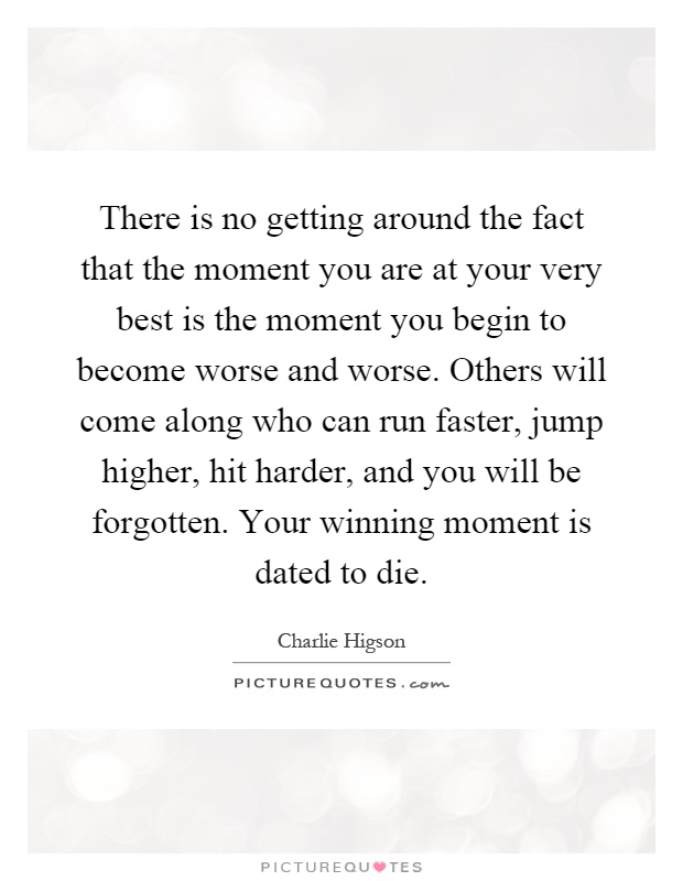 There is no getting around the fact that the moment you are at your very best is the moment you begin to become worse and worse. Others will come along who can run faster, jump higher, hit harder, and you will be forgotten. Your winning moment is dated to die Picture Quote #1