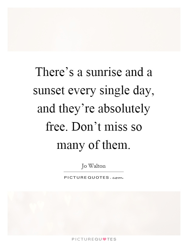 There's a sunrise and a sunset every single day, and they're absolutely free. Don't miss so many of them Picture Quote #1