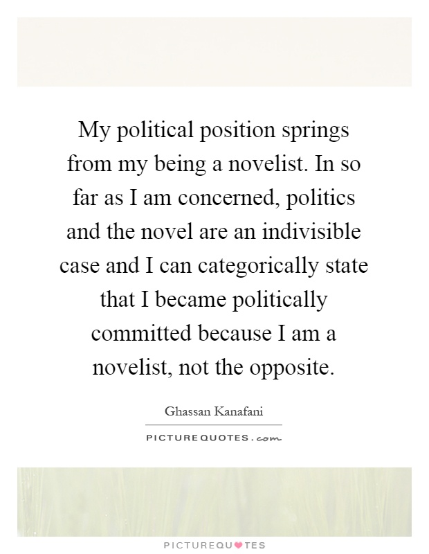 My political position springs from my being a novelist. In so far as I am concerned, politics and the novel are an indivisible case and I can categorically state that I became politically committed because I am a novelist, not the opposite Picture Quote #1